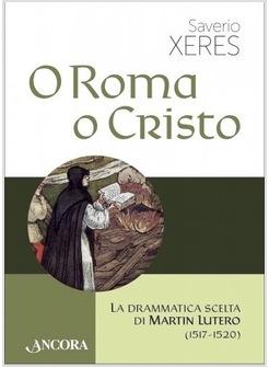 O ROMA O CRISTO. LA DRAMMATICA SCELTA DI MARTIN LUTERO (1517-1520)